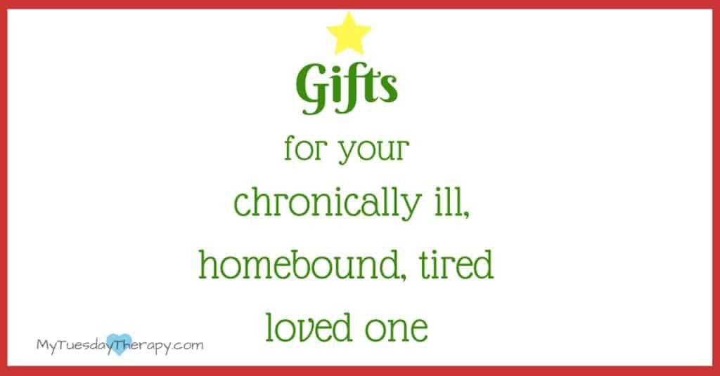 Gifts for your chronically ill, homebound, tired, loved one.