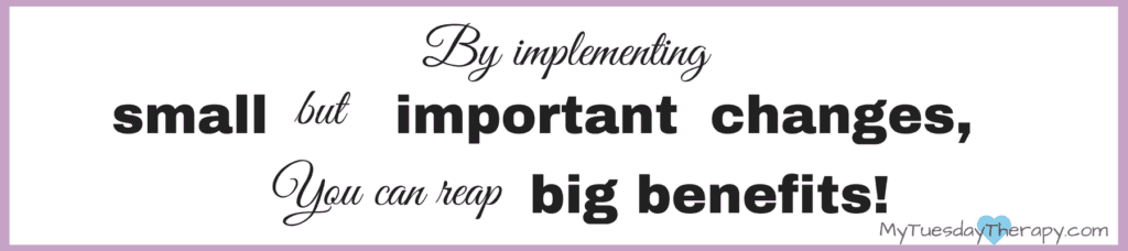 By implementing small but important lifestye changes, You can reap big benefits!