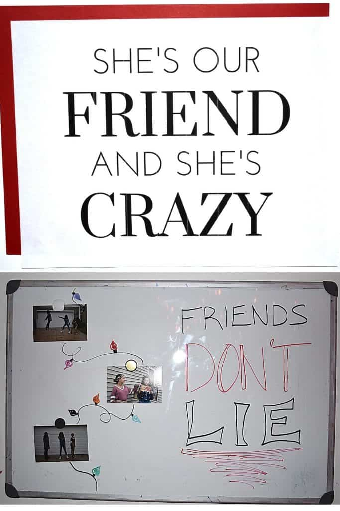 """""""She is our friend and she is crazy."""" """"Friends don't lie"""""""